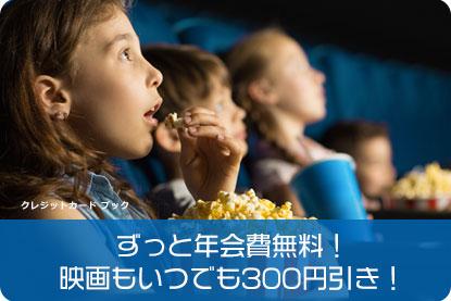 ずっと年会費無料!映画もいつでも300円引き!