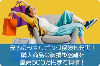 安心のショッピング保険も充実!購入商品の破損や盗難が最高500万円まで補償!