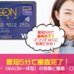 最短5分で審査完了!イオンカード(WAON一体型)の特徴と審査・口コミを解説!