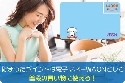 貯まったポイントは電子マネーWAONとして普段の買い物に使える!