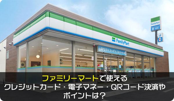 ファミリーマートで使えるクレジットカード・電子マネー・QRコード決済やポイントは?