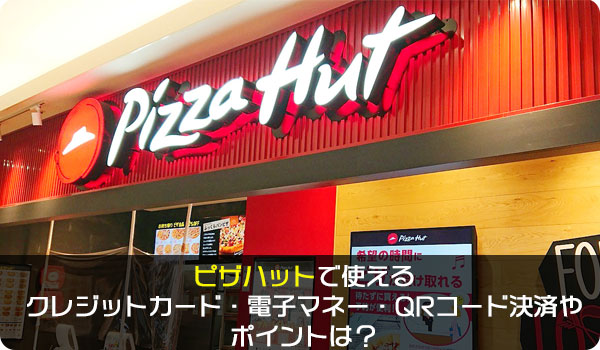 ピザハットで使えるクレジットカード・電子マネー・QRコード決済やポイントは?