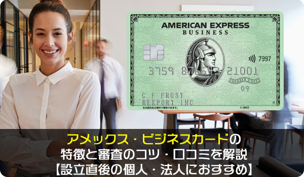 アメックス・ビジネスカードの特徴と審査のコツ・口コミを解説【設立直後の個人・法人におすすめ】